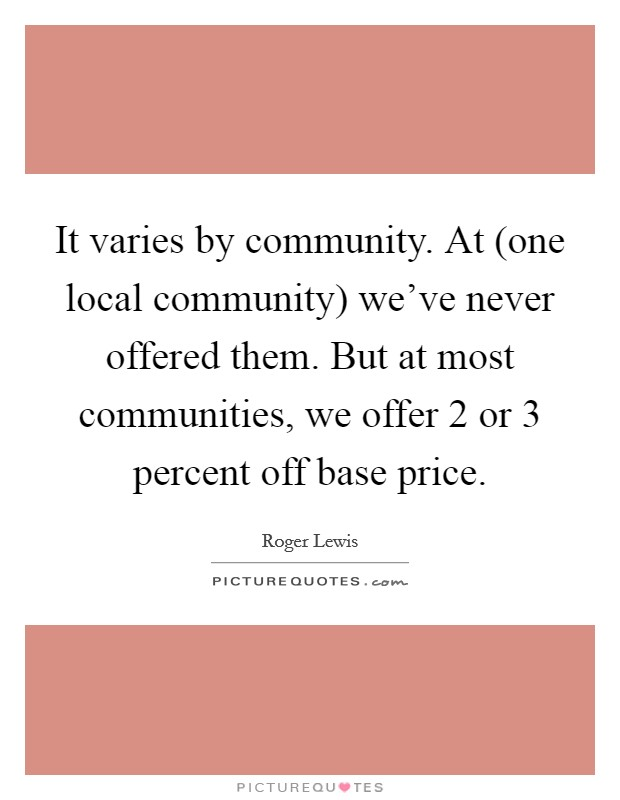 It varies by community. At (one local community) we've never offered them. But at most communities, we offer 2 or 3 percent off base price Picture Quote #1