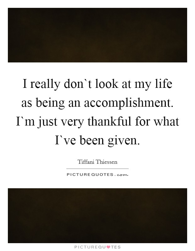 I really don`t look at my life as being an accomplishment. I`m just very thankful for what I`ve been given Picture Quote #1