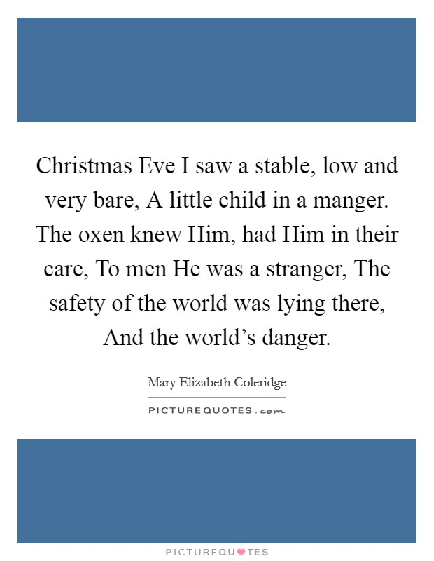 Christmas Eve I saw a stable, low and very bare, A little child in a manger. The oxen knew Him, had Him in their care, To men He was a stranger, The safety of the world was lying there, And the world's danger Picture Quote #1