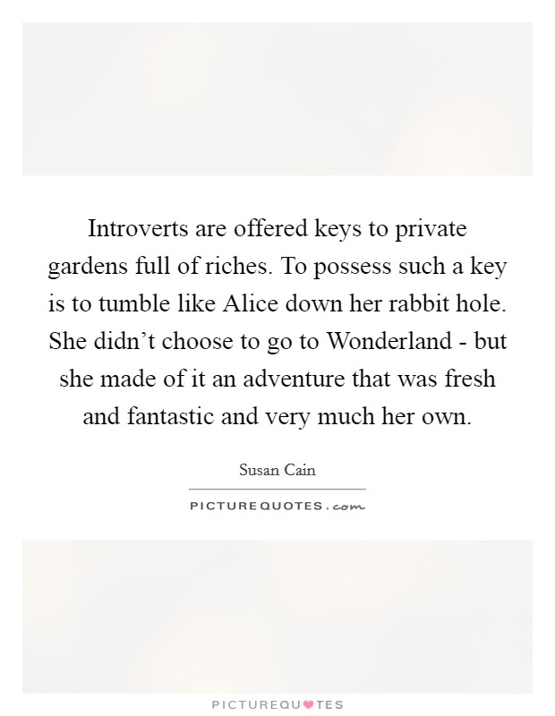 Introverts are offered keys to private gardens full of riches. To possess such a key is to tumble like Alice down her rabbit hole. She didn't choose to go to Wonderland - but she made of it an adventure that was fresh and fantastic and very much her own Picture Quote #1