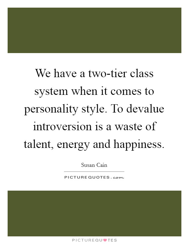 We have a two-tier class system when it comes to personality style. To devalue introversion is a waste of talent, energy and happiness Picture Quote #1
