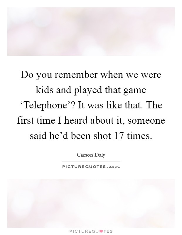 Do you remember when we were kids and played that game 'Telephone'? It was like that. The first time I heard about it, someone said he'd been shot 17 times Picture Quote #1