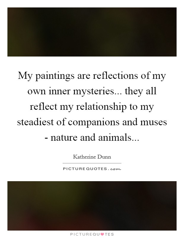 My paintings are reflections of my own inner mysteries... they all reflect my relationship to my steadiest of companions and muses - nature and animals Picture Quote #1