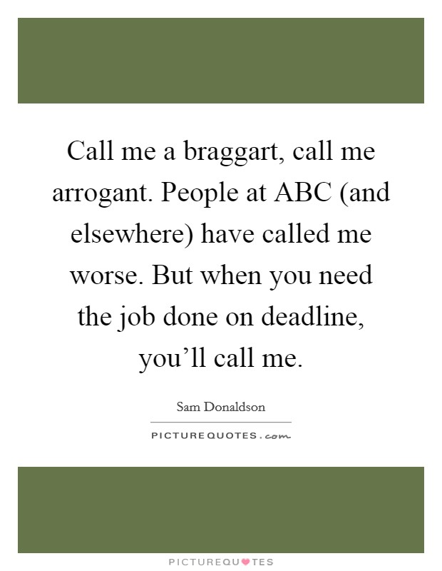 Call me a braggart, call me arrogant. People at ABC (and elsewhere) have called me worse. But when you need the job done on deadline, you'll call me Picture Quote #1