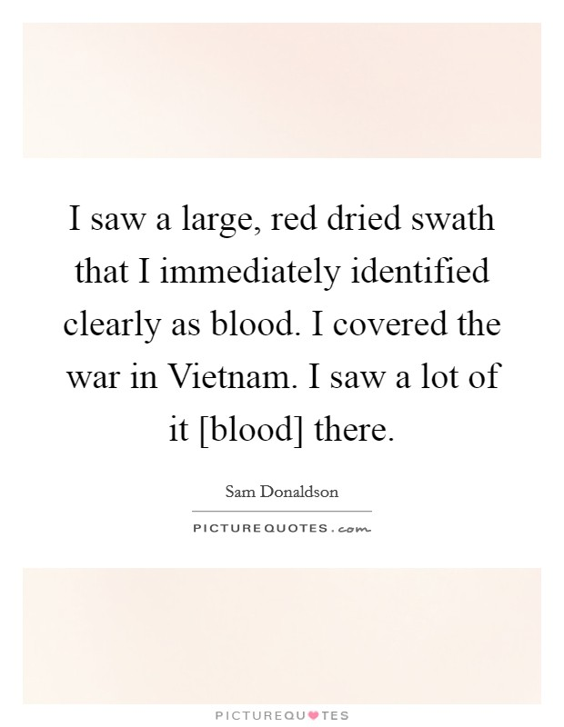 I saw a large, red dried swath that I immediately identified clearly as blood. I covered the war in Vietnam. I saw a lot of it [blood] there Picture Quote #1