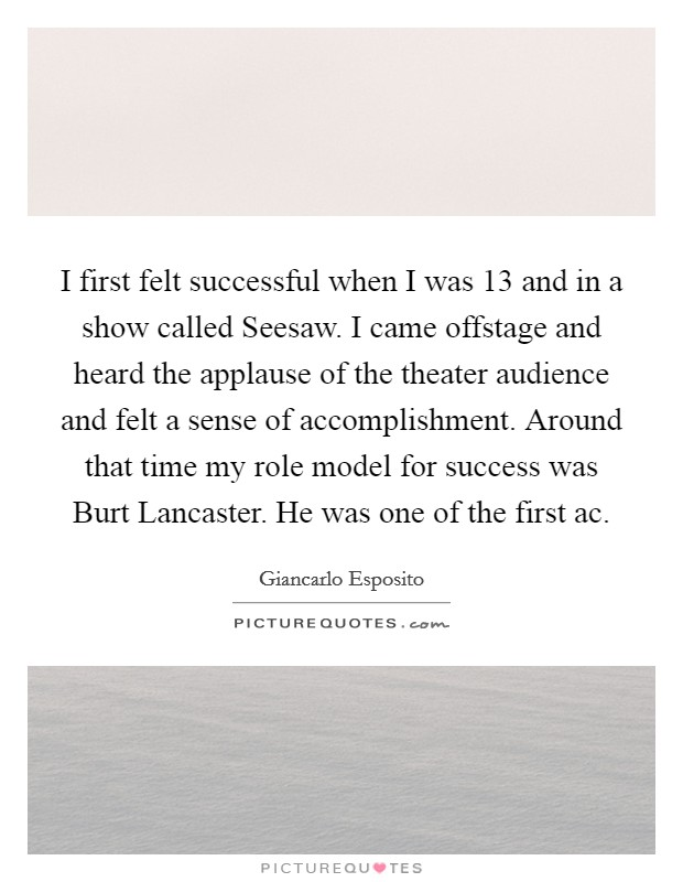 I first felt successful when I was 13 and in a show called Seesaw. I came offstage and heard the applause of the theater audience and felt a sense of accomplishment. Around that time my role model for success was Burt Lancaster. He was one of the first ac Picture Quote #1