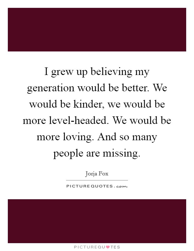 I grew up believing my generation would be better. We would be kinder, we would be more level-headed. We would be more loving. And so many people are missing Picture Quote #1