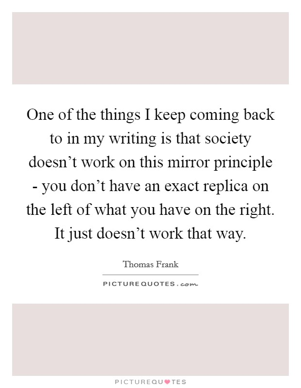 One of the things I keep coming back to in my writing is that society doesn't work on this mirror principle - you don't have an exact replica on the left of what you have on the right. It just doesn't work that way Picture Quote #1