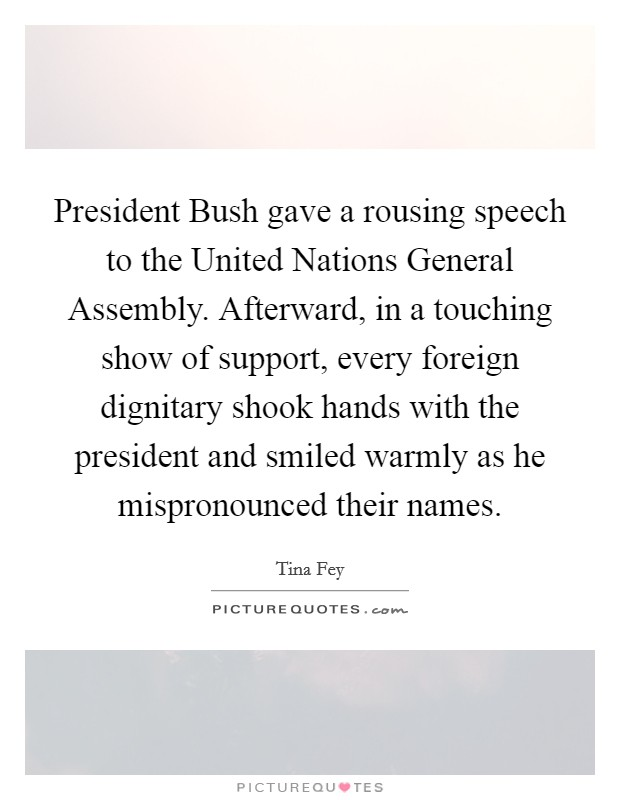 President Bush gave a rousing speech to the United Nations General Assembly. Afterward, in a touching show of support, every foreign dignitary shook hands with the president and smiled warmly as he mispronounced their names Picture Quote #1