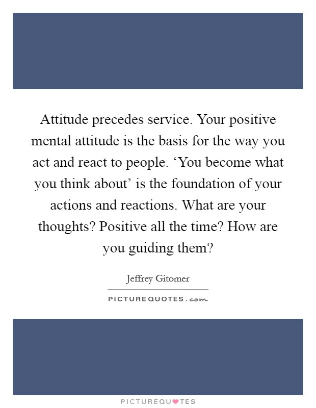 Attitude precedes service. Your positive mental attitude is the basis for the way you act and react to people. 'You become what you think about' is the foundation of your actions and reactions. What are your thoughts? Positive all the time? How are you guiding them? Picture Quote #1