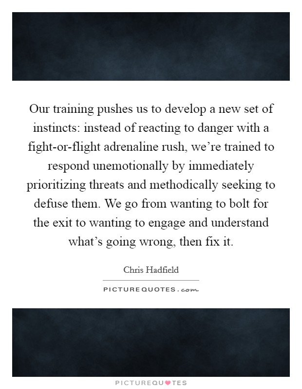 Our training pushes us to develop a new set of instincts: instead of reacting to danger with a fight-or-flight adrenaline rush, we're trained to respond unemotionally by immediately prioritizing threats and methodically seeking to defuse them. We go from wanting to bolt for the exit to wanting to engage and understand what's going wrong, then fix it Picture Quote #1