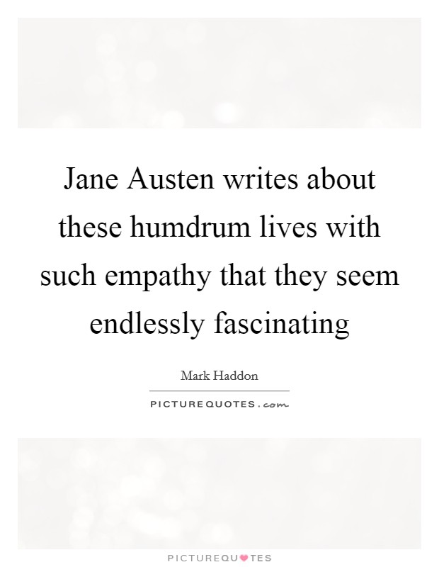 Jane Austen writes about these humdrum lives with such empathy that they seem endlessly fascinating Picture Quote #1