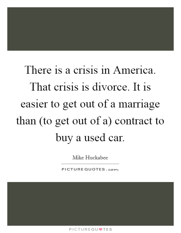 There is a crisis in America. That crisis is divorce. It is easier to get out of a marriage than (to get out of a) contract to buy a used car Picture Quote #1