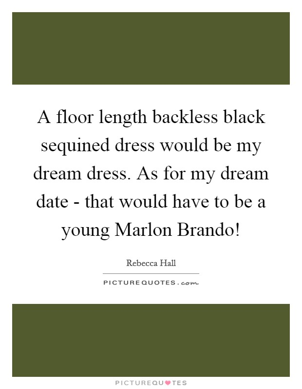 A floor length backless black sequined dress would be my dream dress. As for my dream date - that would have to be a young Marlon Brando! Picture Quote #1