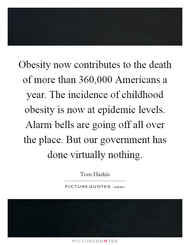 Obesity now contributes to the death of more than 360,000 Americans a year. The incidence of childhood obesity is now at epidemic levels. Alarm bells are going off all over the place. But our government has done virtually nothing Picture Quote #1