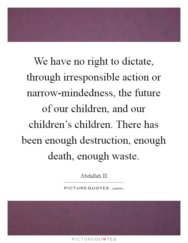 We have no right to dictate, through irresponsible action or narrow-mindedness, the future of our children, and our children's children. There has been enough destruction, enough death, enough waste Picture Quote #1