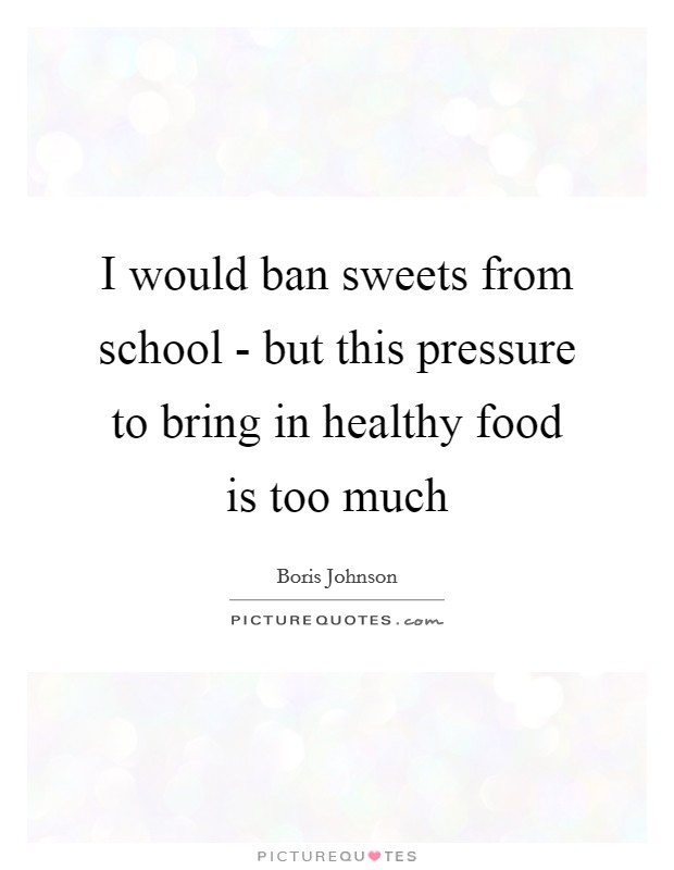I would ban sweets from school - but this pressure to bring in healthy food is too much Picture Quote #1