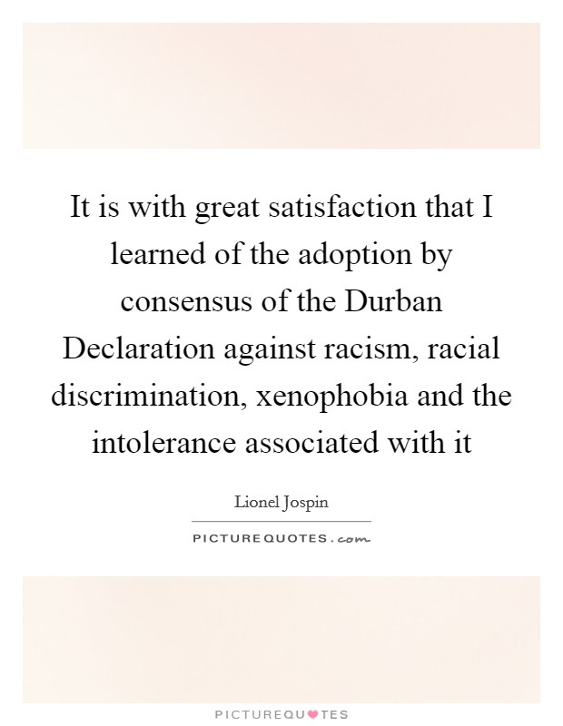 It is with great satisfaction that I learned of the adoption by consensus of the Durban Declaration against racism, racial discrimination, xenophobia and the intolerance associated with it Picture Quote #1