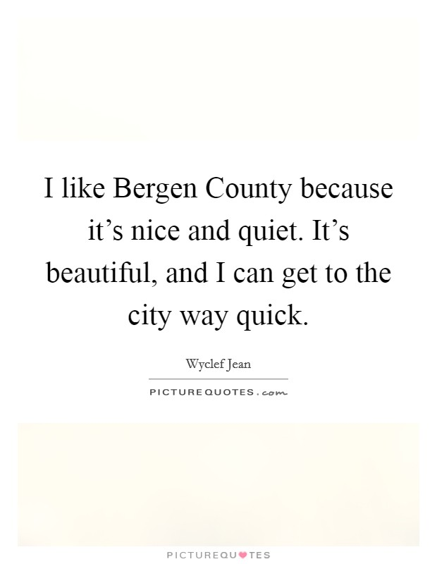 I like Bergen County because it's nice and quiet. It's beautiful, and I can get to the city way quick Picture Quote #1