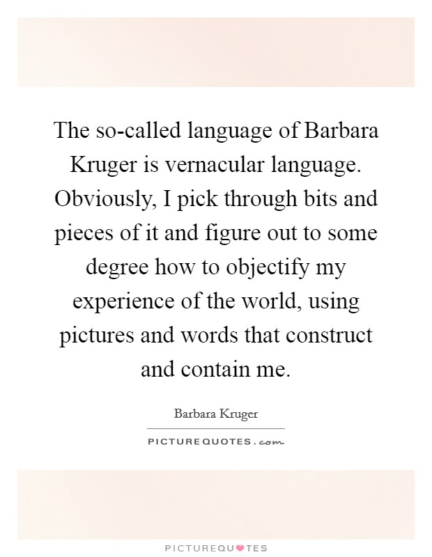 The so-called language of Barbara Kruger is vernacular language. Obviously, I pick through bits and pieces of it and figure out to some degree how to objectify my experience of the world, using pictures and words that construct and contain me Picture Quote #1