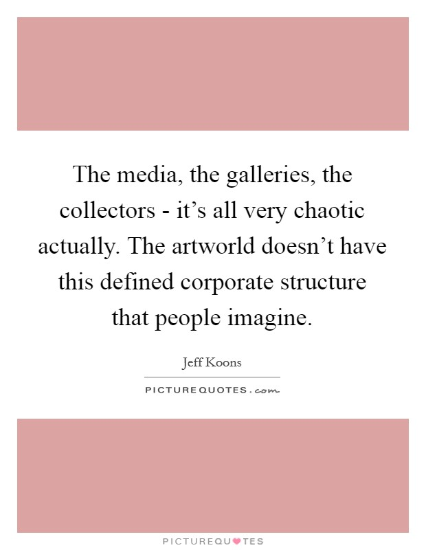 The media, the galleries, the collectors - it's all very chaotic actually. The artworld doesn't have this defined corporate structure that people imagine Picture Quote #1