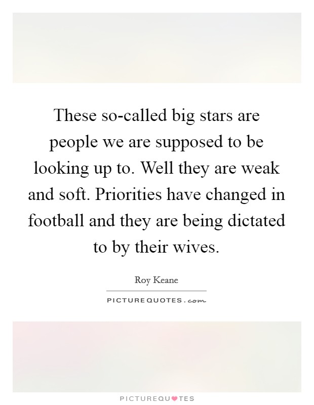 These so-called big stars are people we are supposed to be looking up to. Well they are weak and soft. Priorities have changed in football and they are being dictated to by their wives Picture Quote #1
