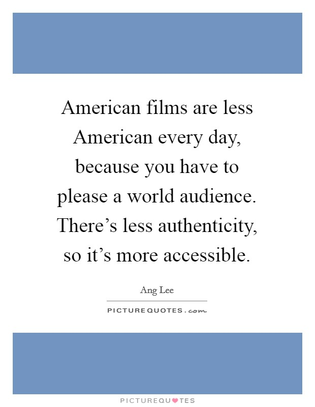American films are less American every day, because you have to please a world audience. There's less authenticity, so it's more accessible Picture Quote #1