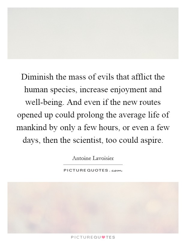 Diminish the mass of evils that afflict the human species, increase enjoyment and well-being. And even if the new routes opened up could prolong the average life of mankind by only a few hours, or even a few days, then the scientist, too could aspire Picture Quote #1