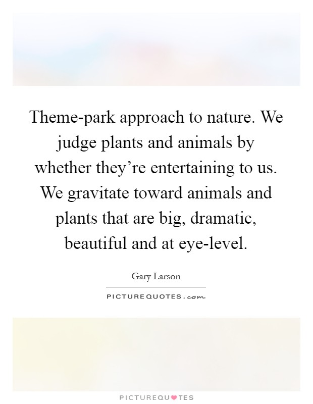 Theme-park approach to nature. We judge plants and animals by whether they're entertaining to us. We gravitate toward animals and plants that are big, dramatic, beautiful and at eye-level Picture Quote #1
