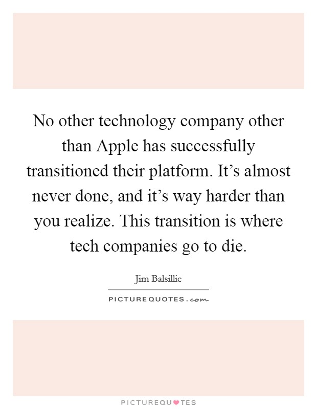 No other technology company other than Apple has successfully transitioned their platform. It's almost never done, and it's way harder than you realize. This transition is where tech companies go to die Picture Quote #1