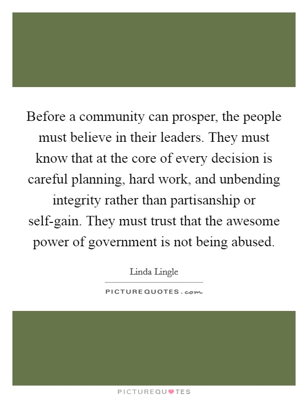 Before a community can prosper, the people must believe in their leaders. They must know that at the core of every decision is careful planning, hard work, and unbending integrity rather than partisanship or self-gain. They must trust that the awesome power of government is not being abused Picture Quote #1