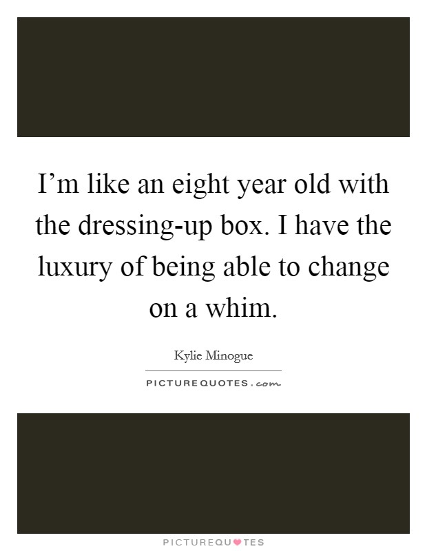 I'm like an eight year old with the dressing-up box. I have the luxury of being able to change on a whim Picture Quote #1