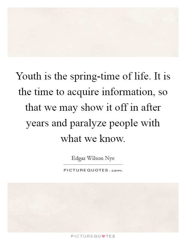Youth is the spring-time of life. It is the time to acquire information, so that we may show it off in after years and paralyze people with what we know Picture Quote #1