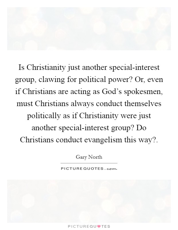Is Christianity just another special-interest group, clawing for political power? Or, even if Christians are acting as God's spokesmen, must Christians always conduct themselves politically as if Christianity were just another special-interest group? Do Christians conduct evangelism this way? Picture Quote #1
