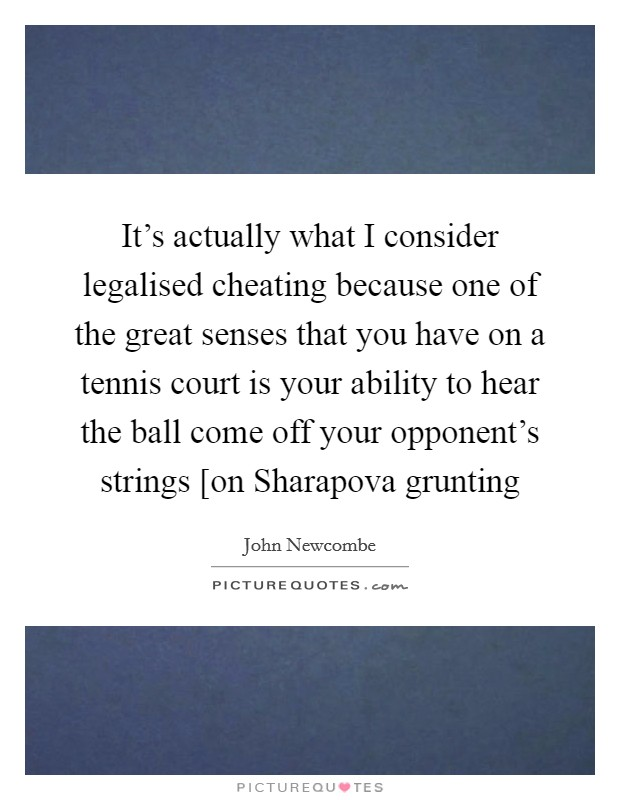 It's actually what I consider legalised cheating because one of the great senses that you have on a tennis court is your ability to hear the ball come off your opponent's strings [on Sharapova grunting Picture Quote #1