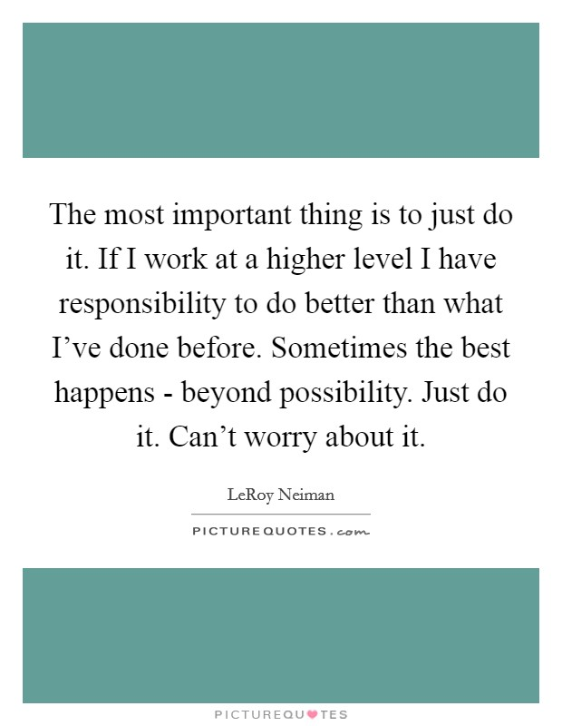 The most important thing is to just do it. If I work at a higher level I have responsibility to do better than what I've done before. Sometimes the best happens - beyond possibility. Just do it. Can't worry about it Picture Quote #1