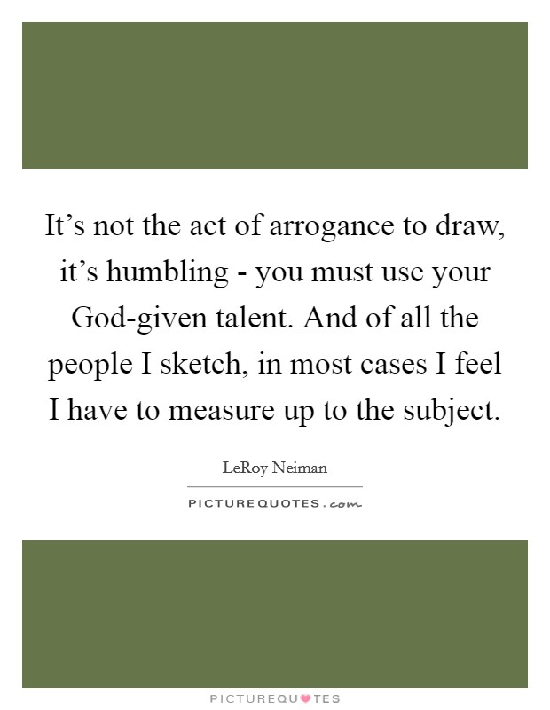 It's not the act of arrogance to draw, it's humbling - you must use your God-given talent. And of all the people I sketch, in most cases I feel I have to measure up to the subject Picture Quote #1