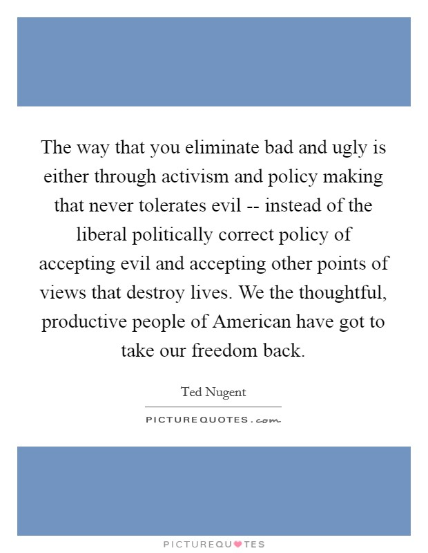 The way that you eliminate bad and ugly is either through activism and policy making that never tolerates evil -- instead of the liberal politically correct policy of accepting evil and accepting other points of views that destroy lives. We the thoughtful, productive people of American have got to take our freedom back Picture Quote #1