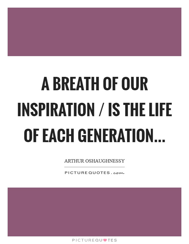 A breath of our inspiration / Is the life of each generation Picture Quote #1