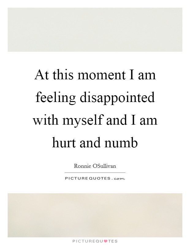 At this moment I am feeling disappointed with myself and I am hurt and numb Picture Quote #1