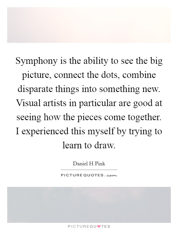 Symphony is the ability to see the big picture, connect the dots, combine disparate things into something new. Visual artists in particular are good at seeing how the pieces come together. I experienced this myself by trying to learn to draw Picture Quote #1