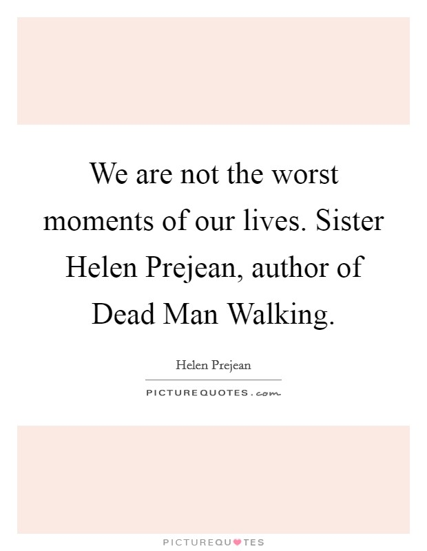 We are not the worst moments of our lives. Sister Helen Prejean, author of Dead Man Walking Picture Quote #1