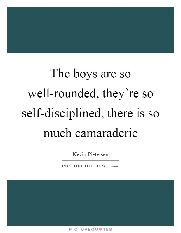 The boys are so well-rounded, they're so self-disciplined, there is so much camaraderie Picture Quote #1
