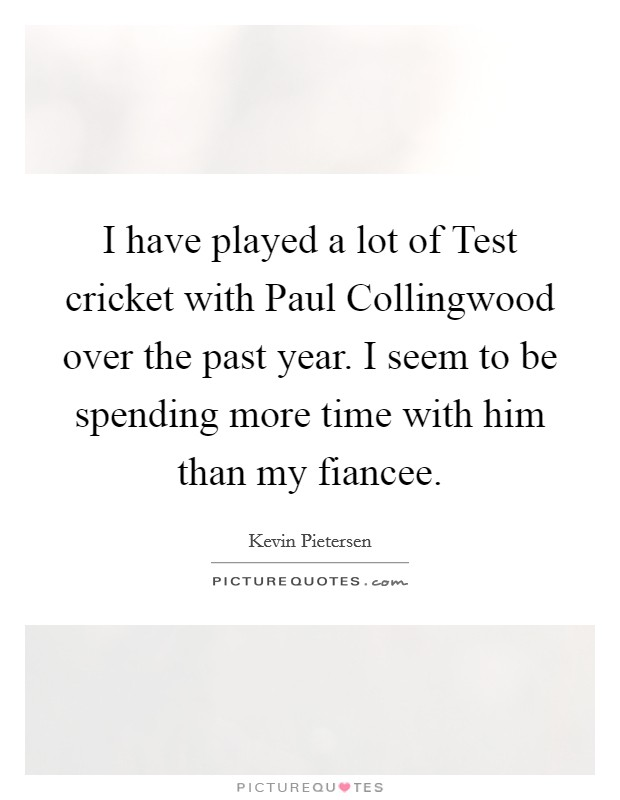 I have played a lot of Test cricket with Paul Collingwood over the past year. I seem to be spending more time with him than my fiancee Picture Quote #1