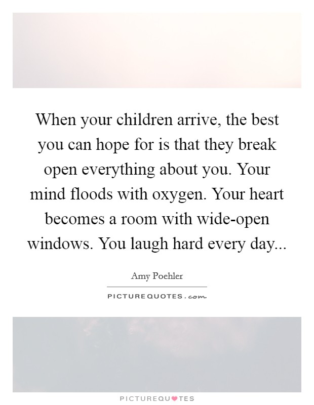 When your children arrive, the best you can hope for is that they break open everything about you. Your mind floods with oxygen. Your heart becomes a room with wide-open windows. You laugh hard every day Picture Quote #1