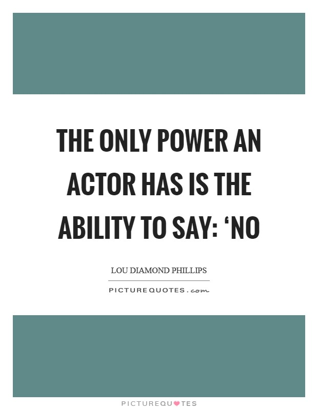 The only power an actor has is the ability to say: 'No Picture Quote #1