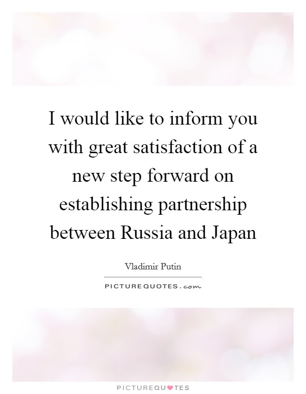 I would like to inform you with great satisfaction of a new step forward on establishing partnership between Russia and Japan Picture Quote #1