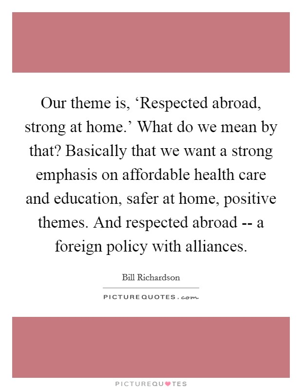 Our theme is, 'Respected abroad, strong at home.' What do we mean by that? Basically that we want a strong emphasis on affordable health care and education, safer at home, positive themes. And respected abroad -- a foreign policy with alliances Picture Quote #1