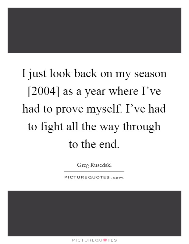 I just look back on my season [2004] as a year where I've had to prove myself. I've had to fight all the way through to the end Picture Quote #1