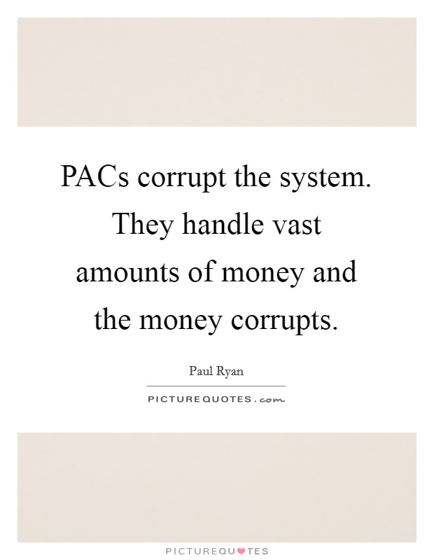 PACs corrupt the system. They handle vast amounts of money and the money corrupts Picture Quote #1